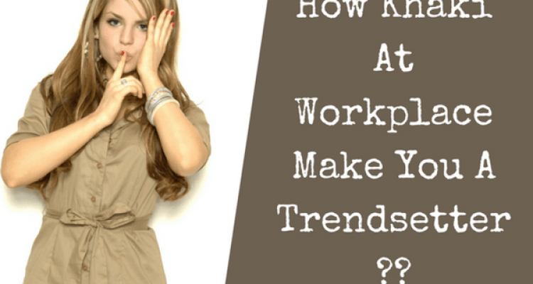 How Khaki at Workplace Make You a Trendsetter?