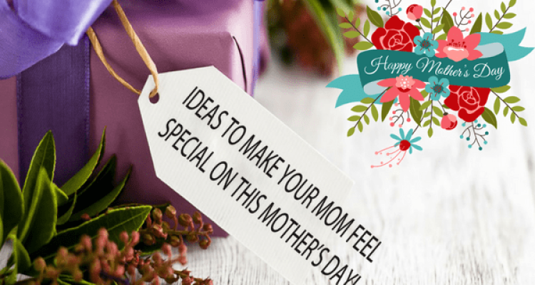 Ideas to Make Your Mom Feel Special on This Mother's Day!